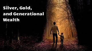 Silver, Gold, and Generational Wealth