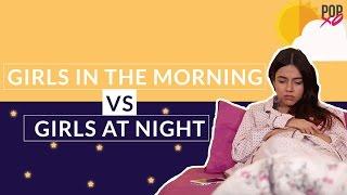 Girls In The Morning VS Girls At Night - POPxo