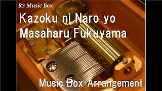Kazoku ni Naro yo/Masaharu Fukuyama [Music Box]