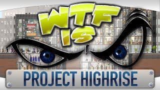 WTF Is... - Project Highrise ?