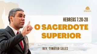 O Sacerdote Superior •  Hebreus 7.20-28 • Rev. Timóteo Sales
