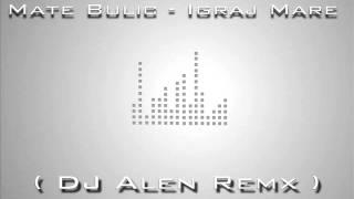 Mate Bulic - Igraj Mare ( DJ Alen Remx )