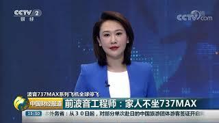 [中国财经报道]波音737MAX系列飞机全球停飞 前波音工程师:家人不坐737MAX| CCTV财经