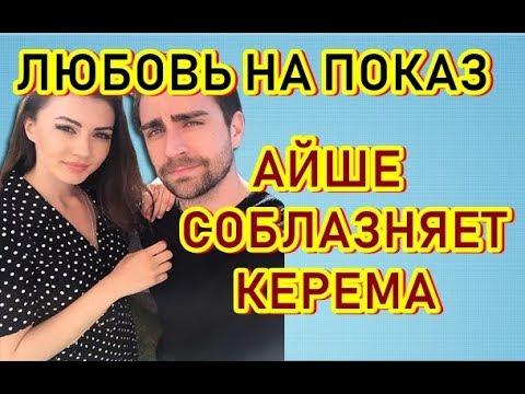 """""""ЛЮБОВЬ НА ПОКАЗ"""" 1 -  СЕРИЯ АЙШЕ СОБЛАЗНЯЕТ КЕРЕМА"""