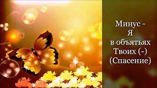 Минусовка - Я в объятьях Твоих (-) (Спасение)