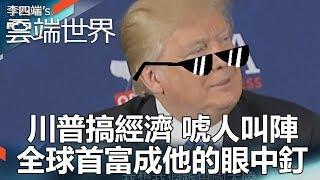 川普搞經濟 唬人叫陣 全球首富成他的眼中釘 Part1-李四端的雲端世界