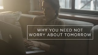 Why You Need Not Worry About Tomorrow