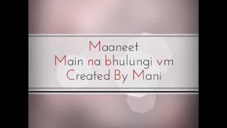 Maaneet vm Main na bhulungi created by mani