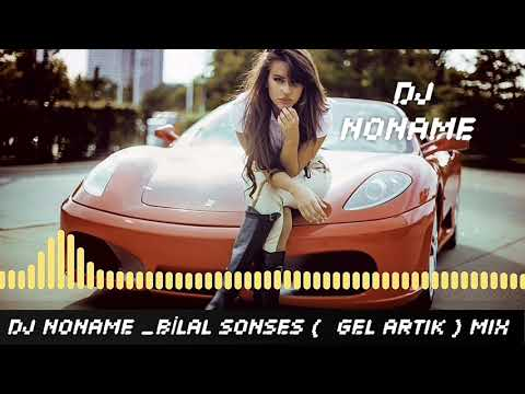 DJ NONAME PRESENTS & BİLAL SONSES (GEL ARTIK) MIX