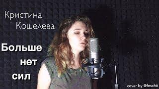 Кристина Кошелева - Больше нет сил (cover by @fesch6)