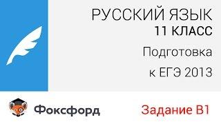 Русский язык. 11 класс, 2013. Задание В1, подготовка к ЕГЭ. Центр онлайн-обучения «Фоксфорд»