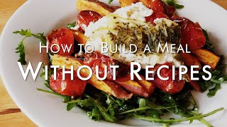 How I Design & Build a Meal Without Recipes | Fancy Foods To Fool Your Friends