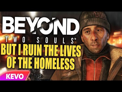 Beyond Two Souls but I ruin the lives of the homeless |