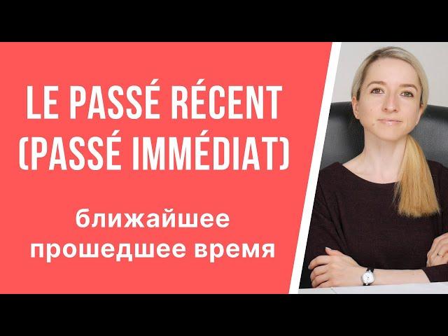Le passé récent (Passé immédiat). Только что совершившееся прошедшее (ближайшее прошедшее) время.