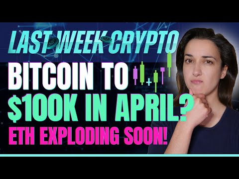 Bitcoin to $100K in April? (ETH Exploding Soon!) – Last Week Crypto
