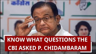 Know what questions the CBI asked P. Chidambaram during interrogation