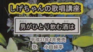 「男がひとり飲む酒は」しげちゃんの歌唱レッスン講座/小田純平・平成31年4月発売