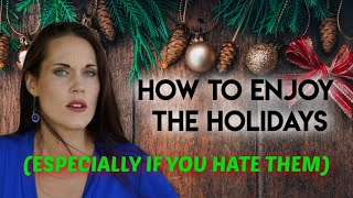 How To Enjoy the Holidays (Especially If You Hate Them)