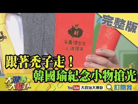 2018.12.29大政治大爆卦完整版(上) 跟著禿子走!韓國瑜紀念小物搶光光!