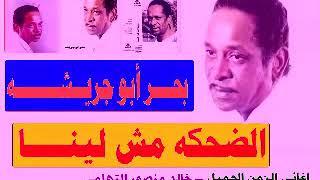 بحر ابو جريشه ـ الضحكه مش لينا ـ اغاني الزمن الجميل ـ خالد منصور التهامي
