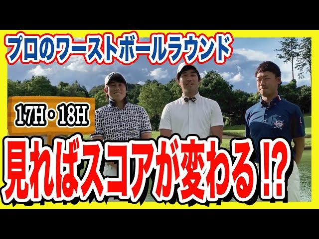 【見るだけスコアアップ】攻め方でゴルフが変わる!プロのワーストボールラウンド!【17H・18H】【須藤裕太】【大貫渉太朗】