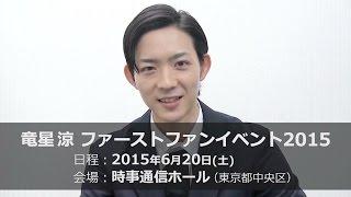 「竜星涼ファーストファンイベント2015」 日時:2015年 6月 20日(土) 第...