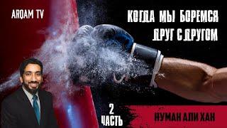 Когда мы боремся друг с другом. Часть 2 из 4 | Нуман Али Хан (rus sub)