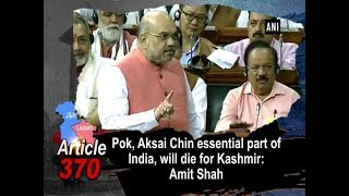 PoK, Aksai Chin essential part of India, will die for Kashmir: Amit Shah