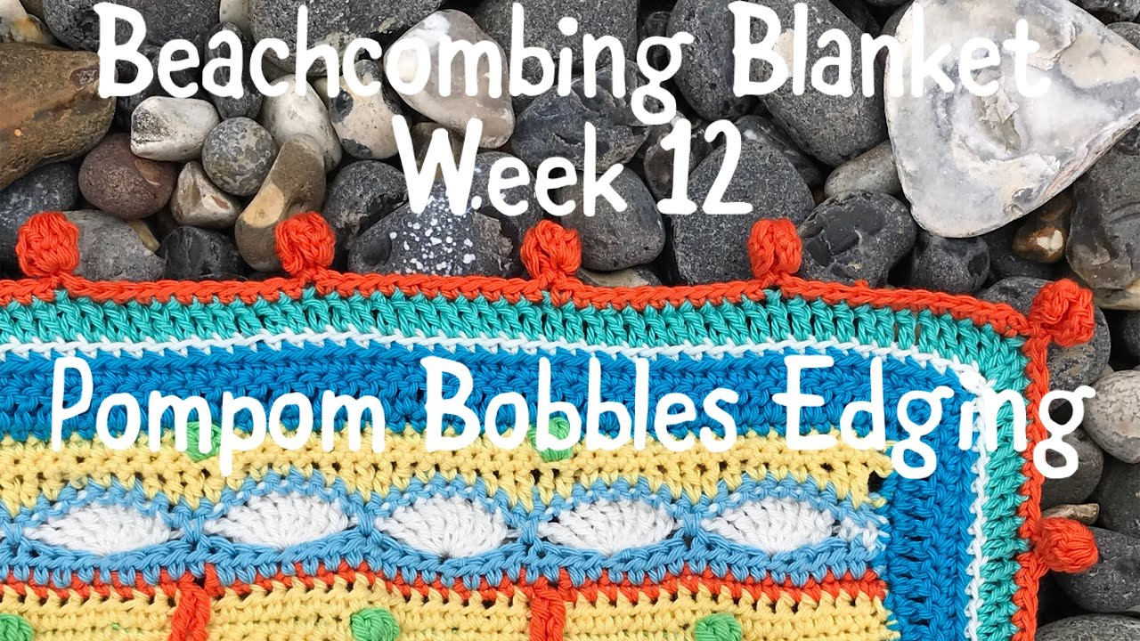 Beachcombing Blanket - Week 12. Pompom Bobbles edging.