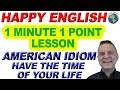 American Idiom HAVE THE TIME OF YOUR LIFE - 1 Minute, 1 Point English Lesson
