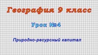 География 9 класс (Урок№4 - Природно-ресурсный капитал.)