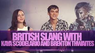 BRITISH SLANG W/ KAYA SCOLDELARIO AND BRENTON THWAITES