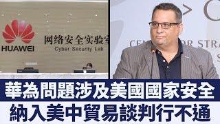 華為問題涉及美國國家安全 納入美中貿易談判行不通 新唐人亞太電視 20190630