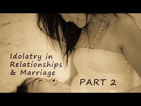 Idolatry In Relationships & Marriage Part 2