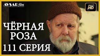 Чёрная роза 111 серия (Русский субтитр)