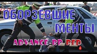 ОЗВЕРЕВШИЕ МЕНТЫ | ADVANCE-RP RED | ЖЕСТЬ