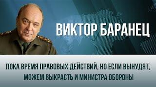 Виктор Баранец   Пока время правовых действий, но если вынудят, можем выкрасть и министра обороны