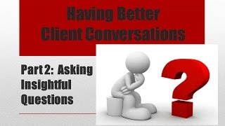 Having Better Client Conversations Part 2: Asking Insightful Questions