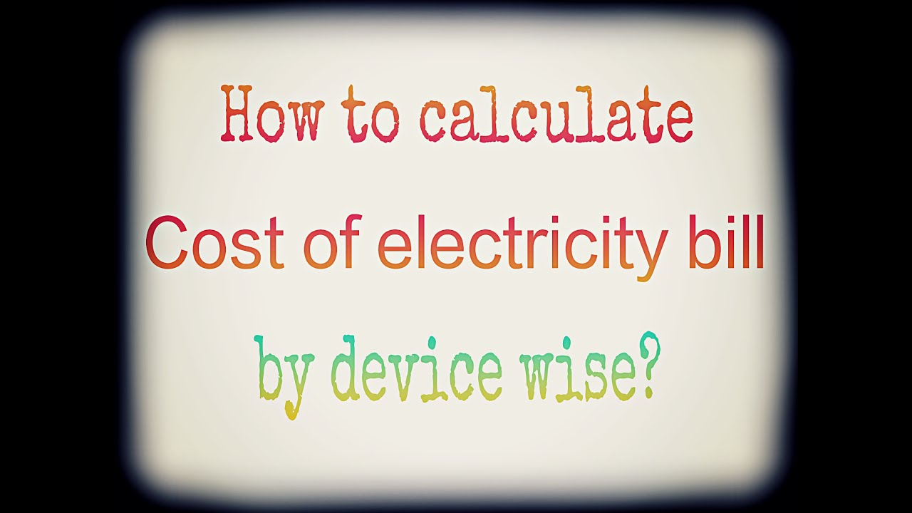 How To Calculate Cost Of Electricity Bill By Device Wise