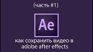 как сохранить видео в adobe after effects (часть #1 )