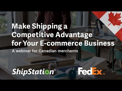 ShipStation + FedEx Express Canada Webinar: Make Shipping A Competitive Advantage