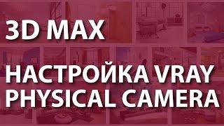 Physical camera. Настройка vray physical camera 3ds max 2016