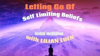 Letting Go Of Self Limiting Beliefs -GUIDED MEDITATION with LILIAN EDEN