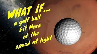 What if we hit MARS with a golf ball at the Speed of light