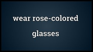 Wear rose-colored glasses Meaning