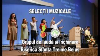 Selectii muzicale Grupul de lauda si inchinare Biserica Crestina Sfanta Treime Beius