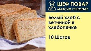 Белый хлеб с ветчиной в хлебопечке . Рецепт от шеф повара Максима Григорьева