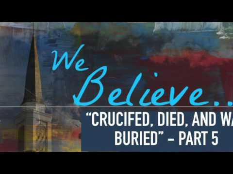 We Believe: Crucifed, Died, and was Buried - Part 5