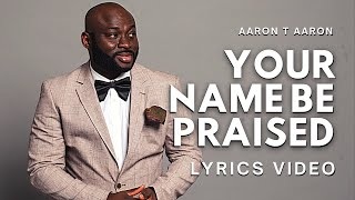 AARON T AARON - Your Name Be Praised (Lyric Video)