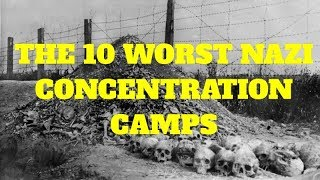 The 10  Worst Nazi Concentration Camps